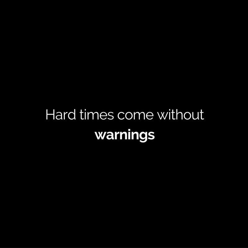 hard times come without warnings