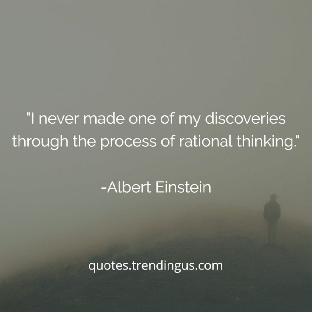 "Albert Einstein said, ""I never made one of my discoveries through the process of rational thinking."""