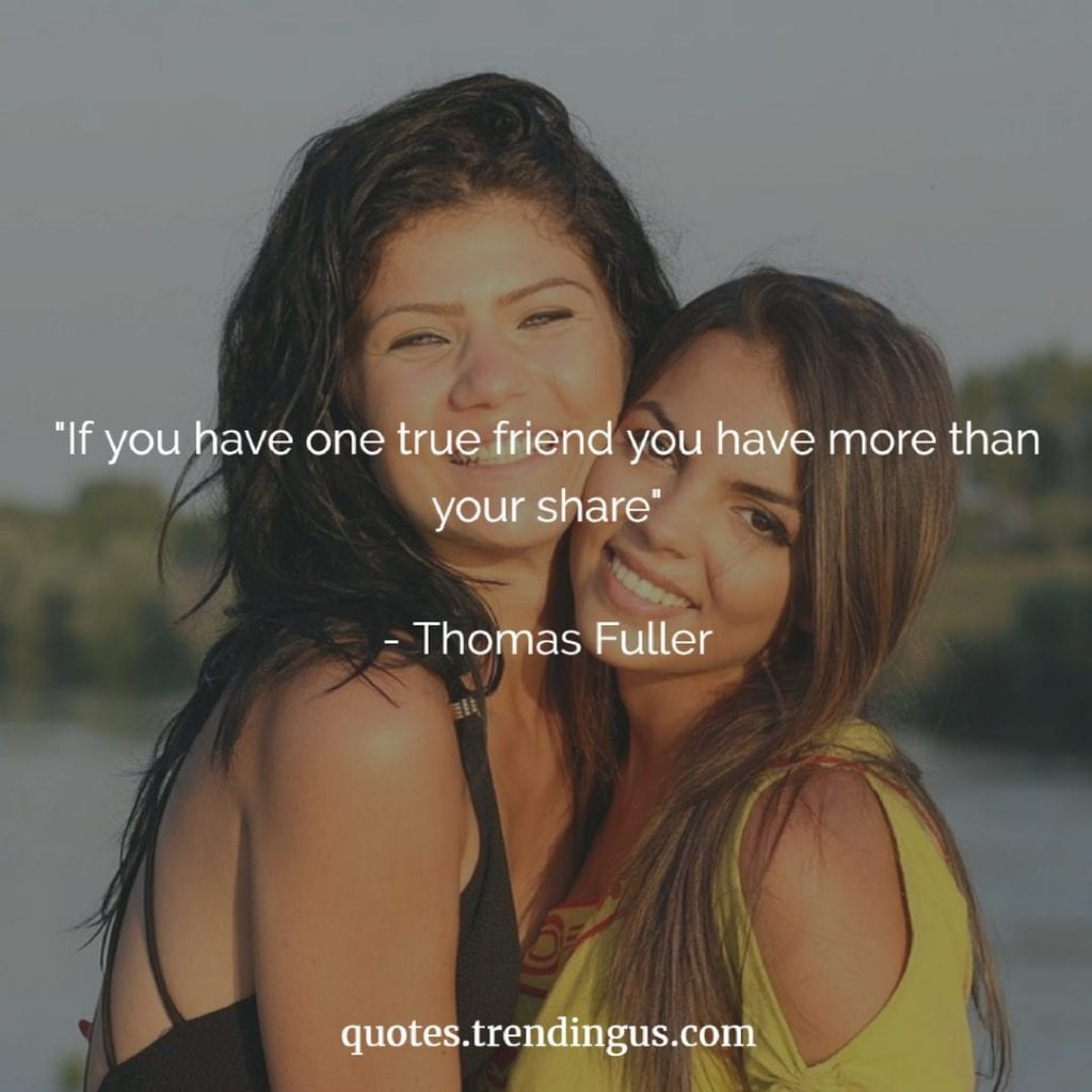 If you have one true friend you already have more than your share thomas fuller