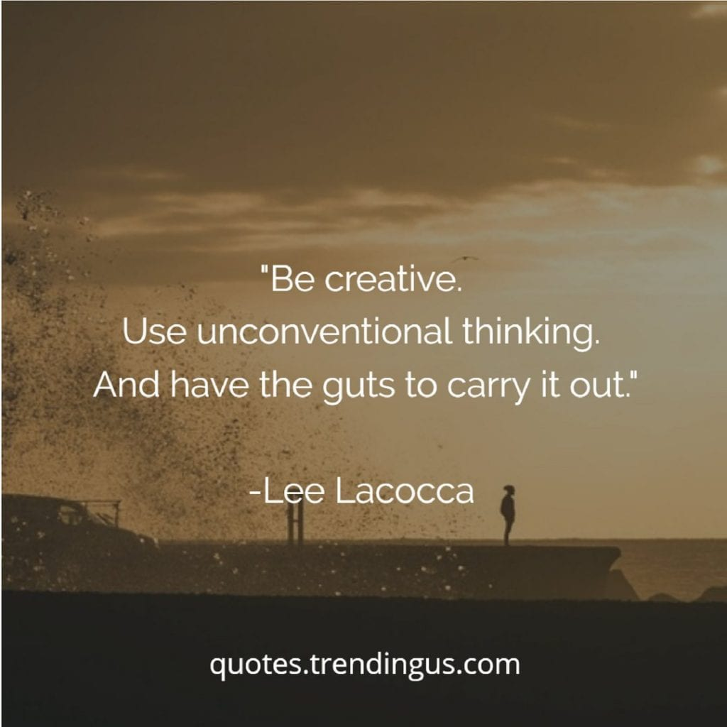 Be creative. Use unconventional thinking. And have the guts to carry it out. Lee Lacocca