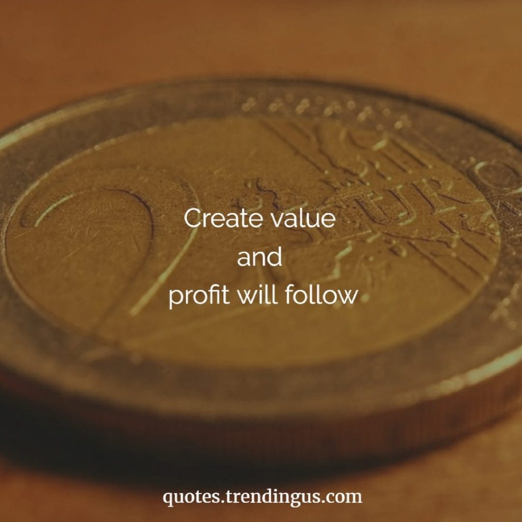 Create value and profit will follow quotes