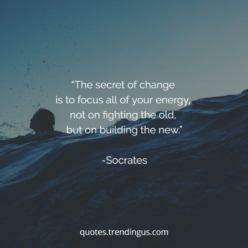"ocrates said, ""The secret of change is to focus all of your energy, not on fighting the old, but on building the new."""