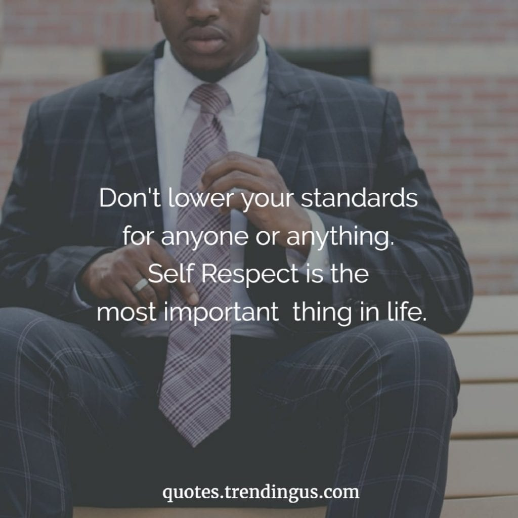 Don't lower your standards for anyone or anything. Self Respect is the most important thing in life.